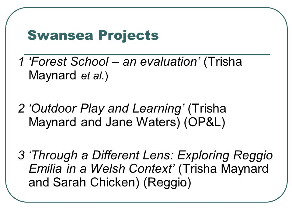 Swansea Projects 1 'Forest School – an evaluation' (Trisha Maynard et al.) 2 'Outdoor Play and Learning' (Trisha Maynard and Jane Waters) (OP&L)
