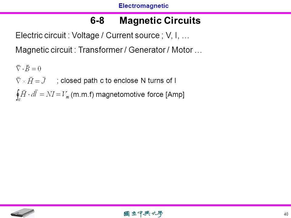 6-8 Magnetic Circuits Electric circuit : Voltage / Current source ; V, I, … Magnetic circuit : Transformer / Generator / Motor …