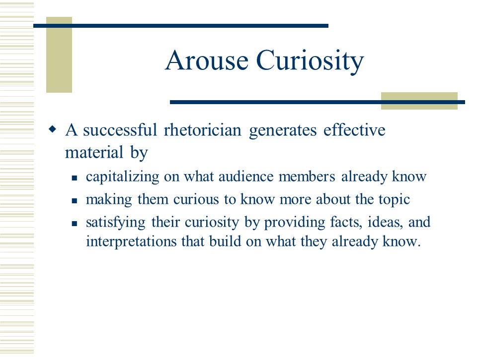 Arouse Curiosity A successful rhetorician generates effective material by. capitalizing on what audience members already know.