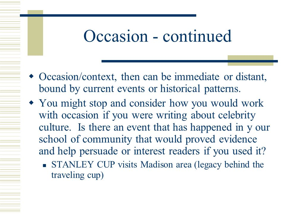 Occasion - continued Occasion/context, then can be immediate or distant, bound by current events or historical patterns.