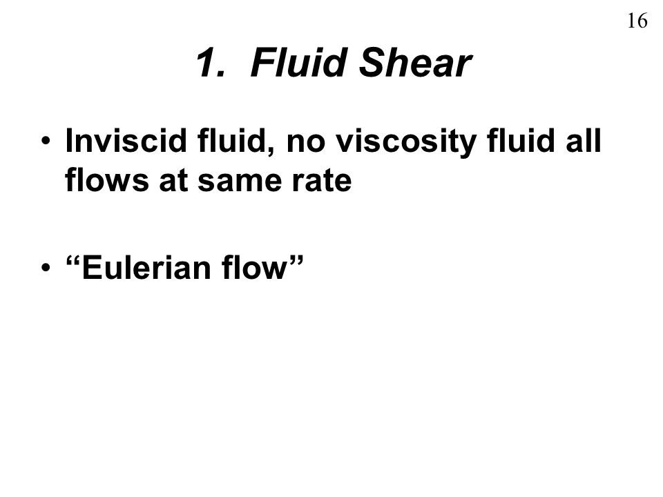 16 1. Fluid Shear Inviscid fluid, no viscosity fluid all flows at same rate Eulerian flow