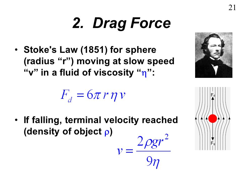 21 2. Drag Force. Stoke s Law (1851) for sphere (radius r ) moving at slow speed v in a fluid of viscosity  :
