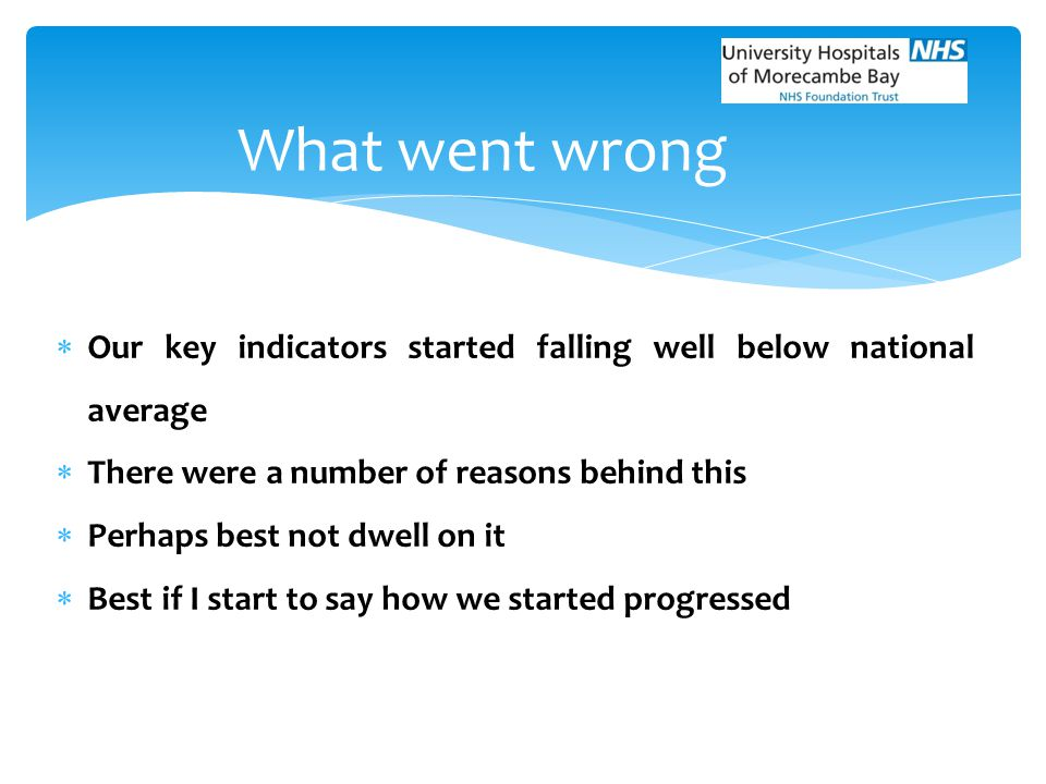 What went wrong Our key indicators started falling well below national average. There were a number of reasons behind this.