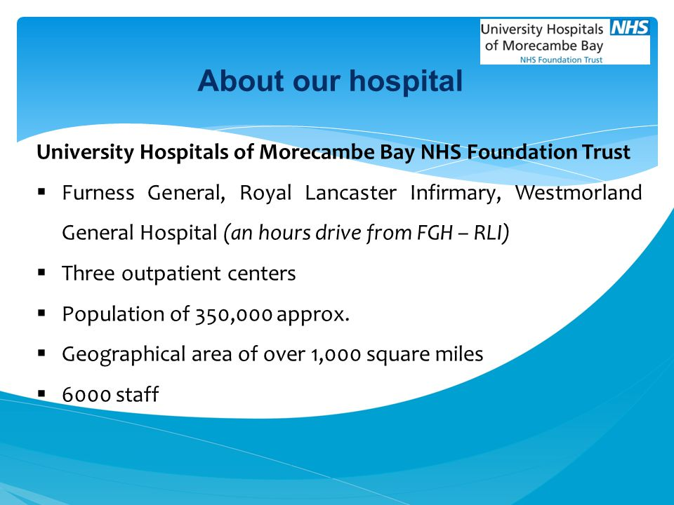 About our hospital University Hospitals of Morecambe Bay NHS Foundation Trust.