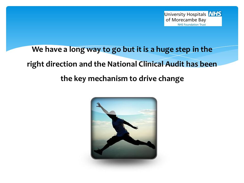 We have a long way to go but it is a huge step in the right direction and the National Clinical Audit has been the key mechanism to drive change