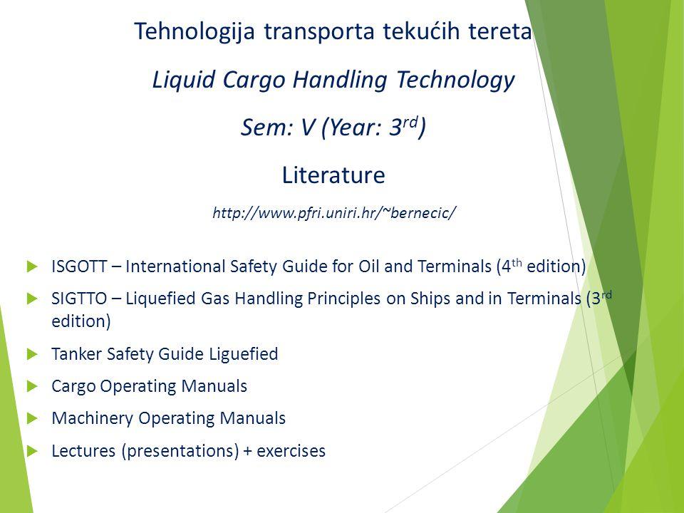 Tehnologija transporta tekućih tereta Liquid Cargo Handling Technology Sem: V (Year: 3rd) Literature http://www.pfri.uniri.hr/~bernecic/