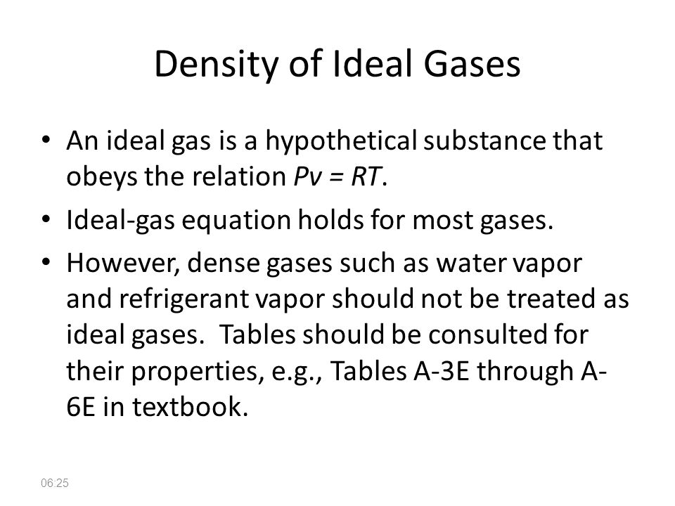Density of Ideal Gases An ideal gas is a hypothetical substance that obeys the relation Pv = RT. Ideal-gas equation holds for most gases.