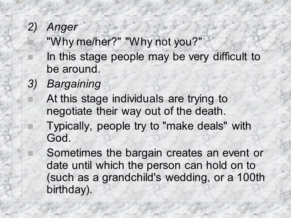 2) Anger Why me/her Why not you In this stage people may be very difficult to be around. 3) Bargaining.