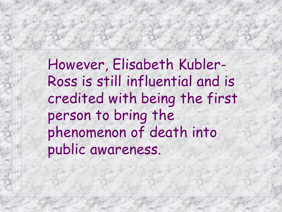 However, Elisabeth Kubler-Ross is still influential and is credited with being the first person to bring the phenomenon of death into public awareness.