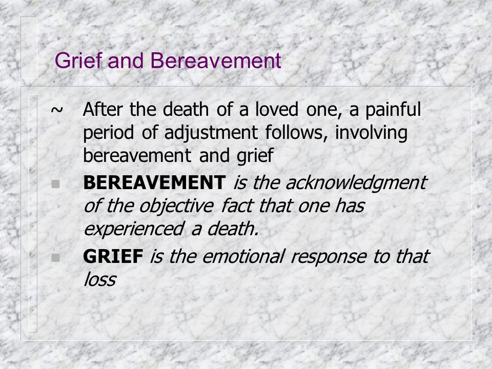 Grief and Bereavement ~ After the death of a loved one, a painful period of adjustment follows, involving bereavement and grief.