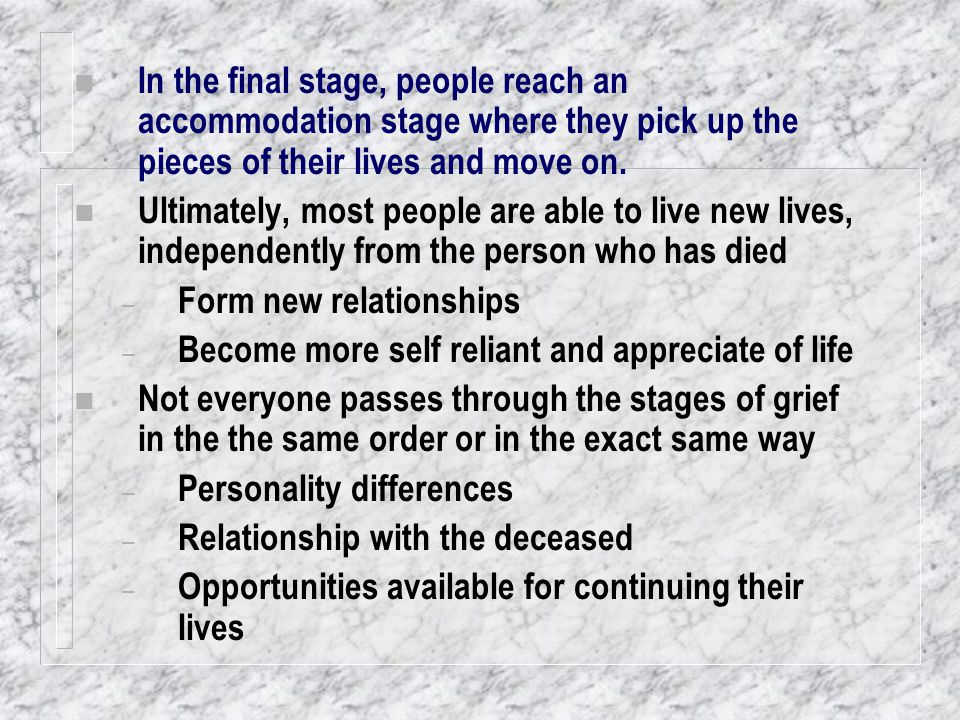 In the final stage, people reach an accommodation stage where they pick up the pieces of their lives and move on.