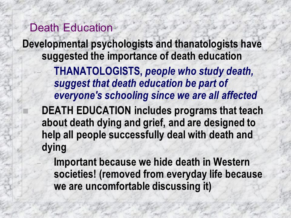 Death Education Developmental psychologists and thanatologists have suggested the importance of death education.