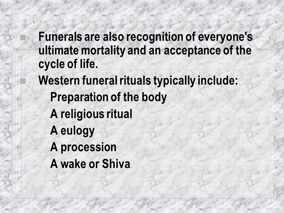 Funerals are also recognition of everyone s ultimate mortality and an acceptance of the cycle of life.