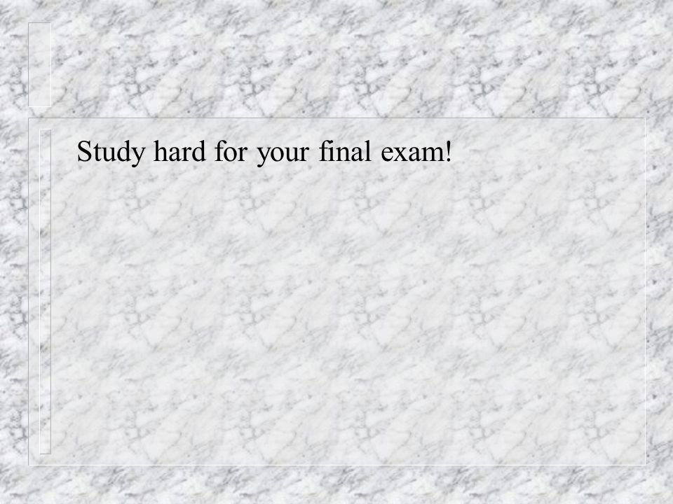 Study hard for your final exam!