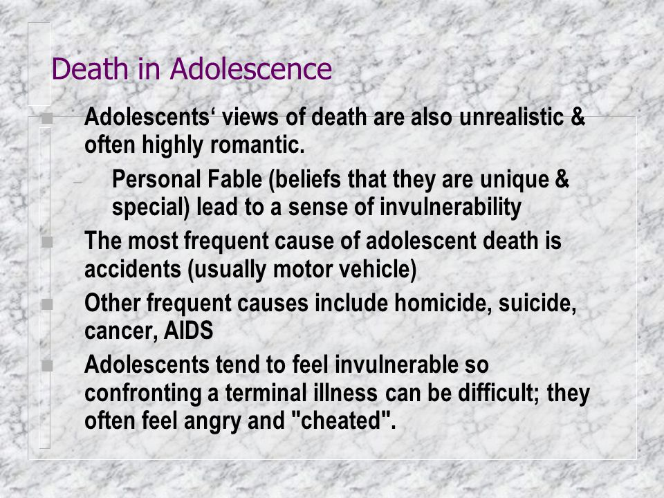 Death in Adolescence Adolescents' views of death are also unrealistic & often highly romantic.