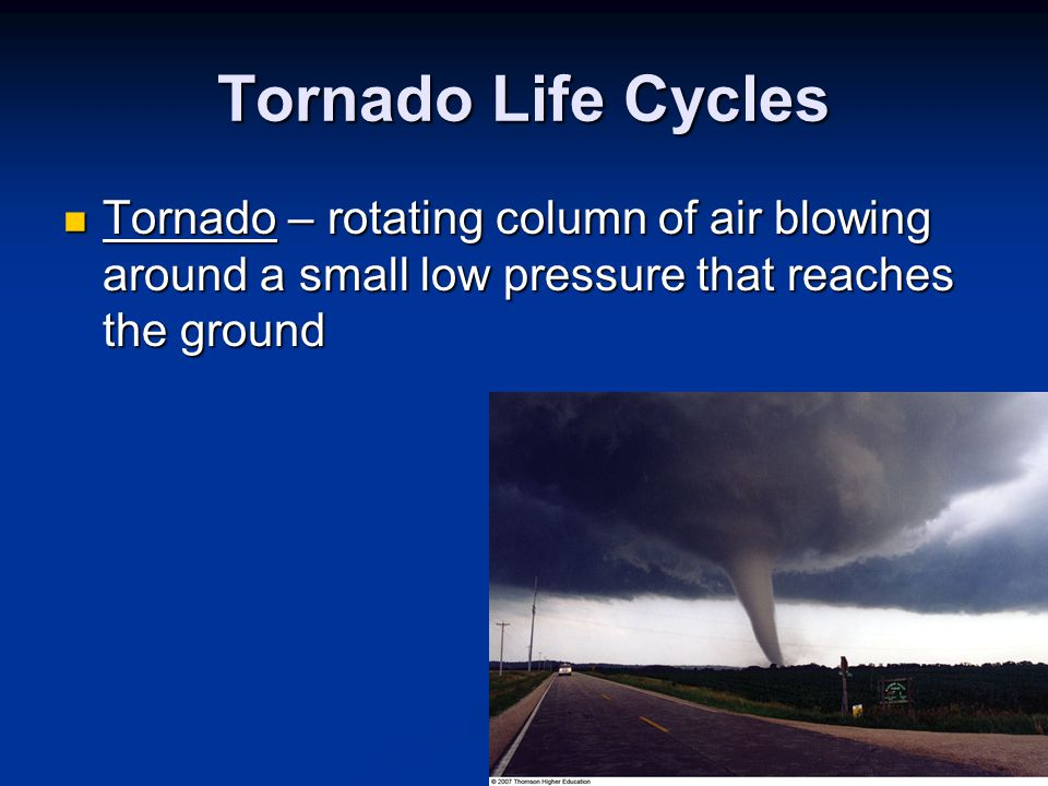 Tornado Life Cycles Tornado – rotating column of air blowing around a small low pressure that reaches the ground.