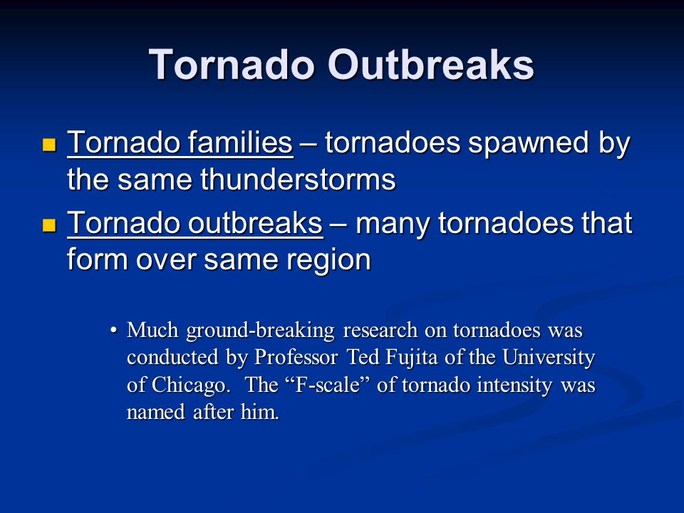 Tornado Outbreaks Tornado families – tornadoes spawned by the same thunderstorms. Tornado outbreaks – many tornadoes that form over same region.