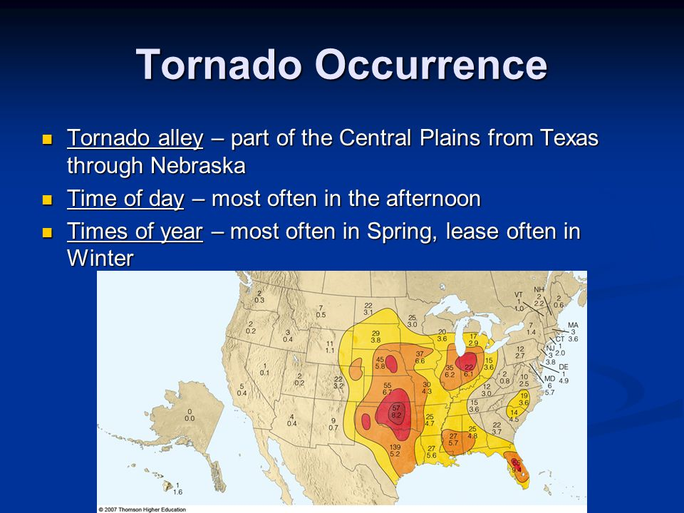 Tornado Occurrence Tornado alley – part of the Central Plains from Texas through Nebraska. Time of day – most often in the afternoon.