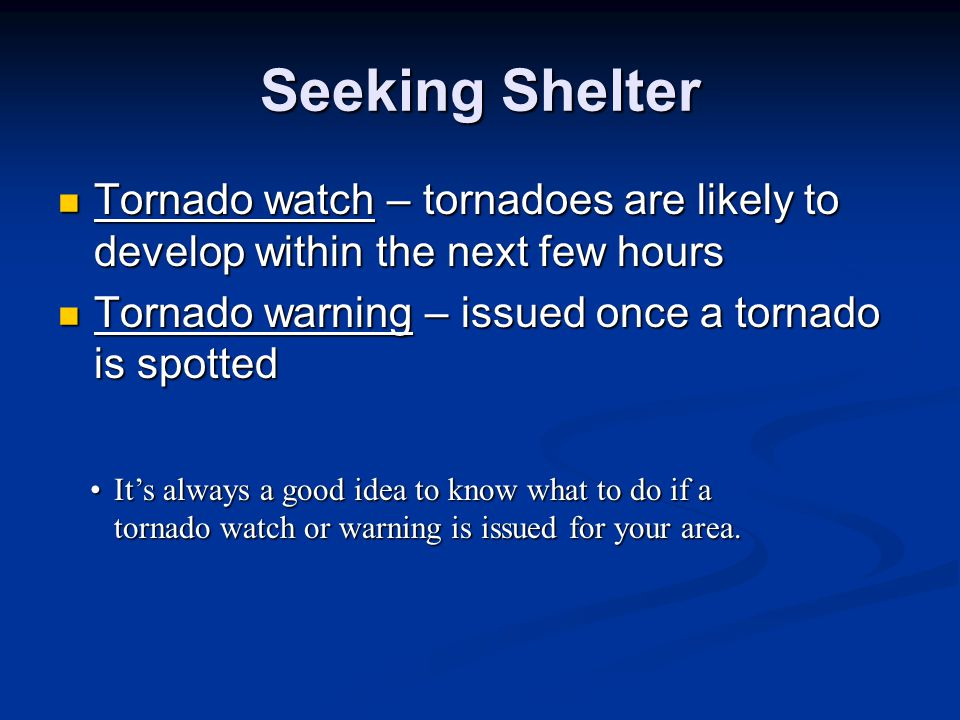 Seeking Shelter Tornado watch – tornadoes are likely to develop within the next few hours. Tornado warning – issued once a tornado is spotted.