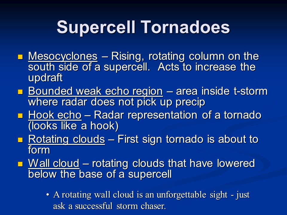 Supercell Tornadoes Mesocyclones – Rising, rotating column on the south side of a supercell. Acts to increase the updraft.