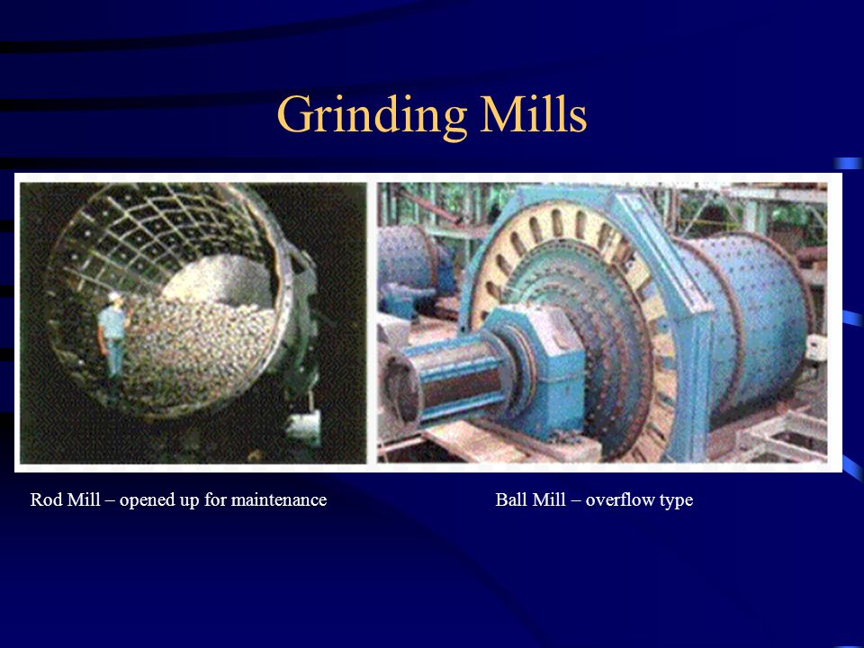 Grinding Mills Rod Mill – opened up for maintenance Ball Mill – overflow type