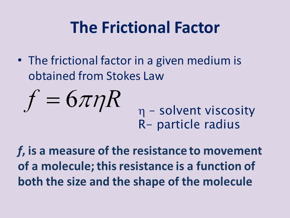 The Frictional Factor The frictional factor in a given medium is obtained from Stokes Law.  – solvent viscosity.