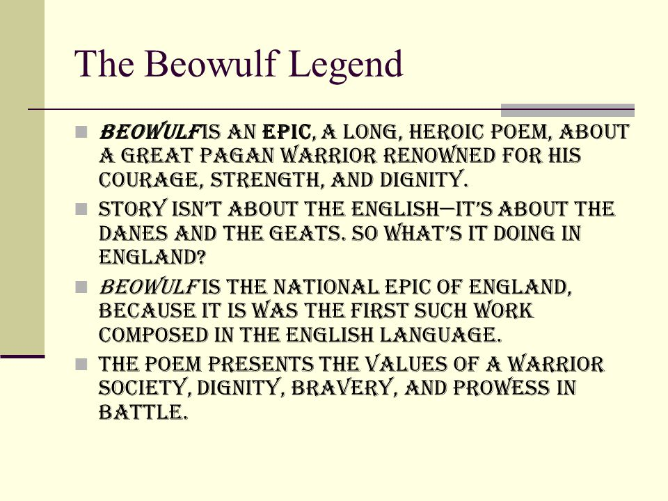 The Beowulf Legend Beowulf is an epic, a long, heroic poem, about a great pagan warrior renowned for his courage, strength, and dignity.
