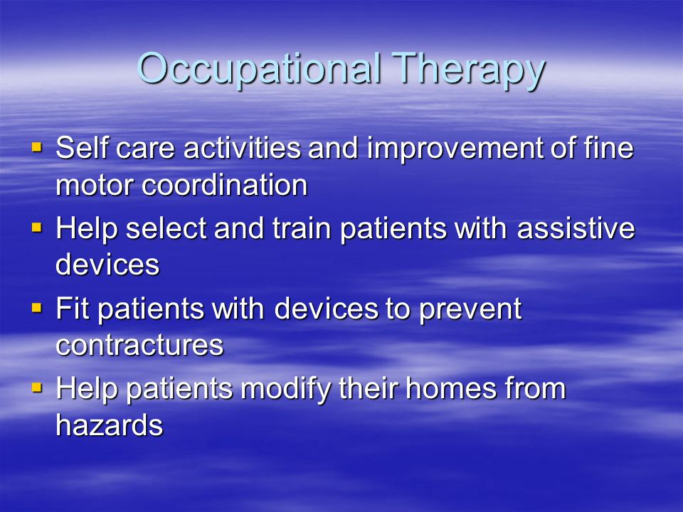 Occupational Therapy Self care activities and improvement of fine motor coordination. Help select and train patients with assistive devices.