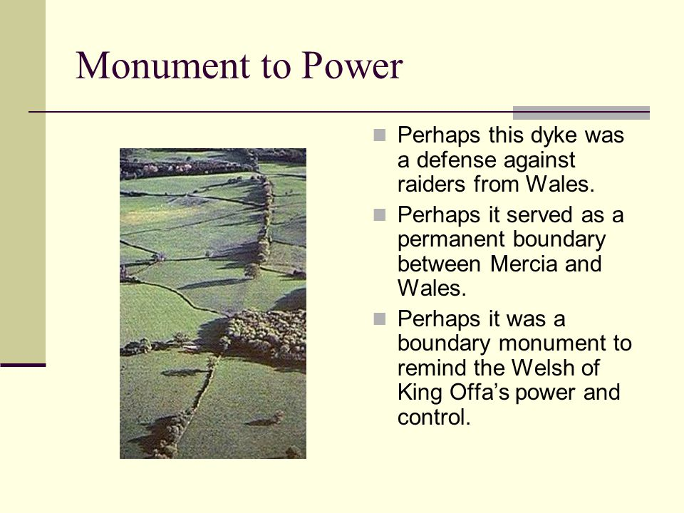 Monument to Power Perhaps this dyke was a defense against raiders from Wales. Perhaps it served as a permanent boundary between Mercia and Wales.