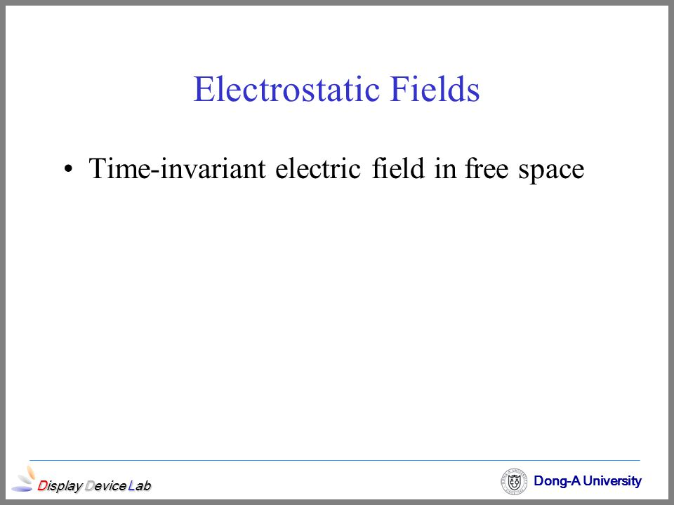 Electrostatic Fields Time-invariant electric field in free space