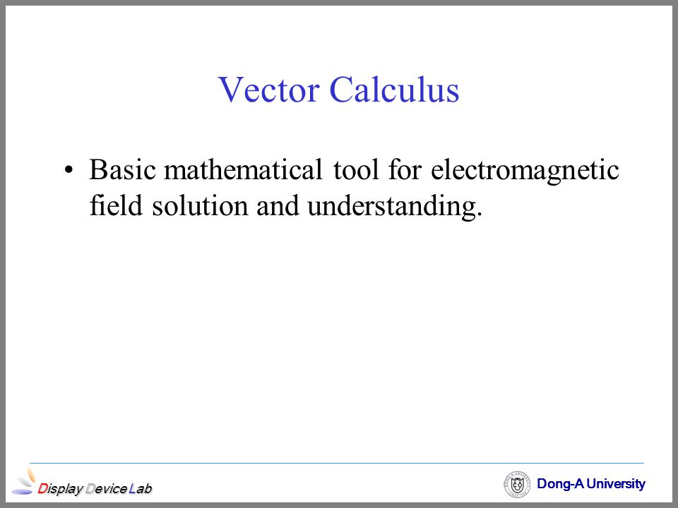 Vector Calculus Basic mathematical tool for electromagnetic field solution and understanding.