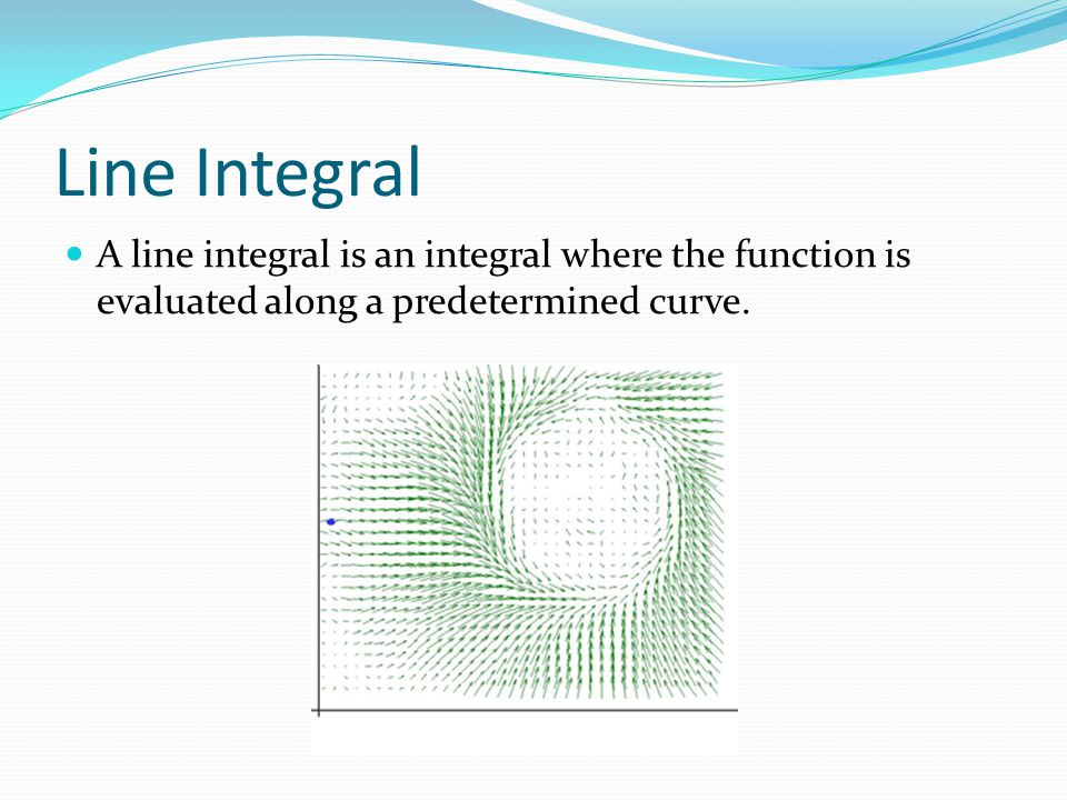 Line Integral A line integral is an integral where the function is evaluated along a predetermined curve.