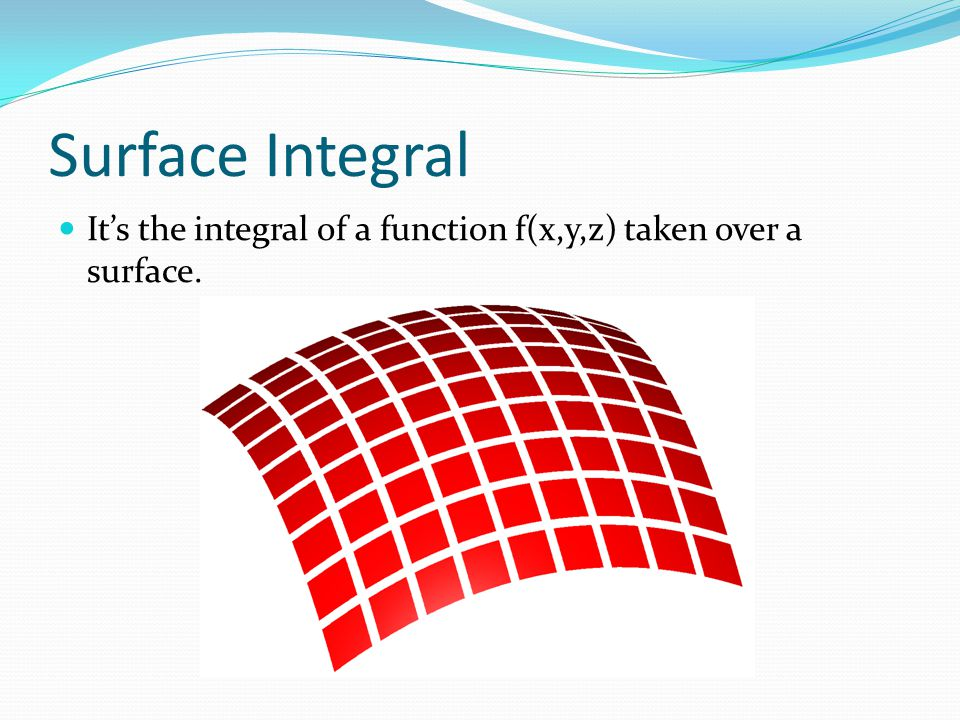 Surface Integral It's the integral of a function f(x,y,z) taken over a surface.