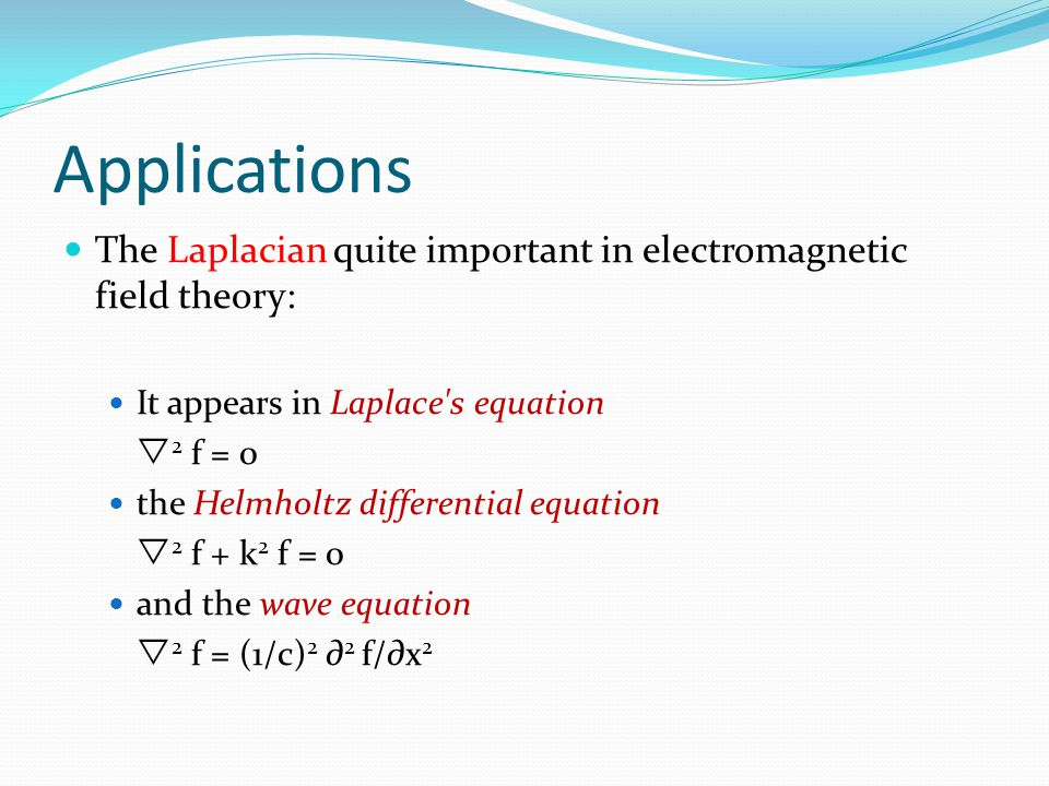 Applications The Laplacian quite important in electromagnetic field theory: It appears in Laplace s equation.