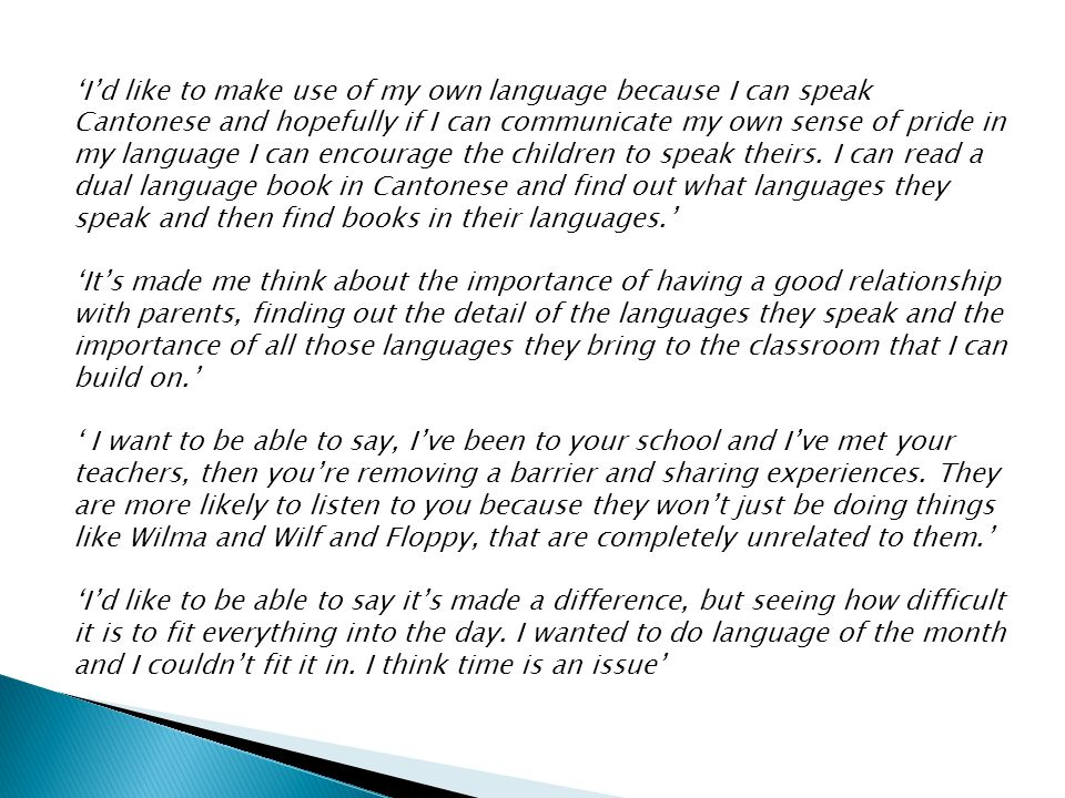 'I'd like to make use of my own language because I can speak Cantonese and hopefully if I can communicate my own sense of pride in my language I can encourage the children to speak theirs. I can read a dual language book in Cantonese and find out what languages they speak and then find books in their languages.'
