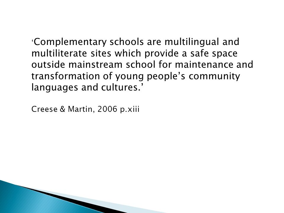 'Complementary schools are multilingual and multiliterate sites which provide a safe space outside mainstream school for maintenance and transformation of young people's community languages and cultures.'