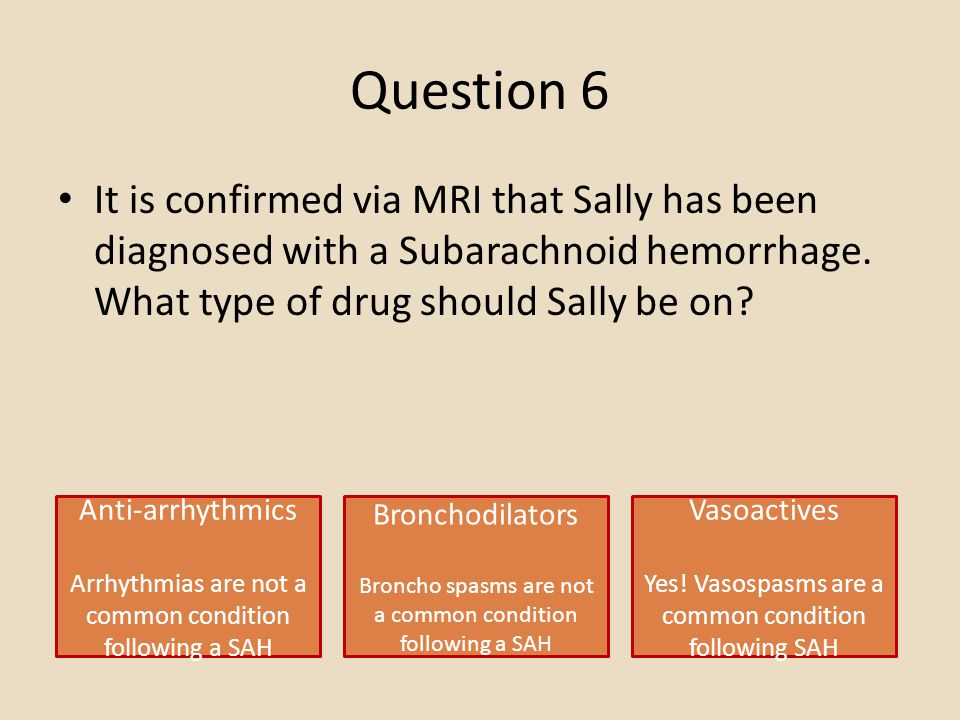 Question 6 It is confirmed via MRI that Sally has been diagnosed with a Subarachnoid hemorrhage. What type of drug should Sally be on