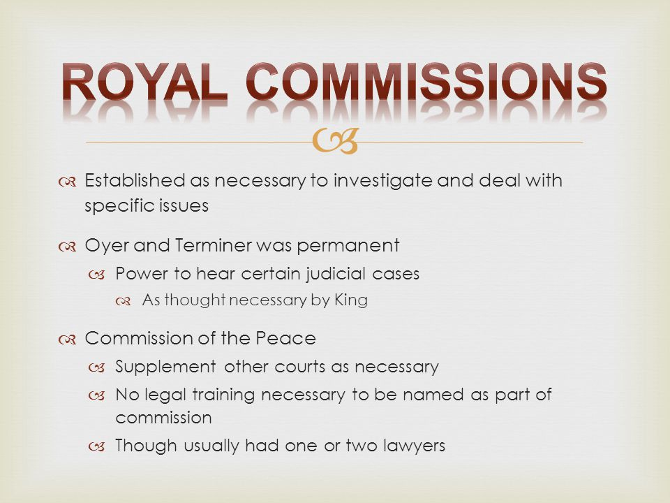 Royal Commissions Established as necessary to investigate and deal with specific issues. Oyer and Terminer was permanent.