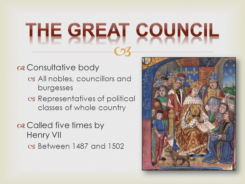 The Great Council Consultative body Called five times by Henry VII