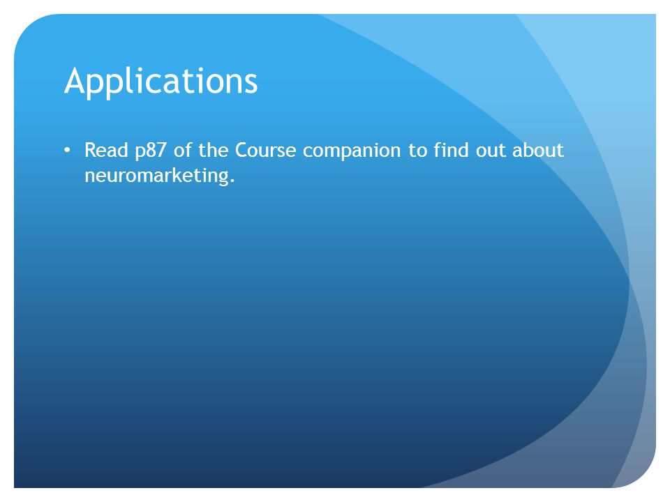 Applications Read p87 of the Course companion to find out about neuromarketing.