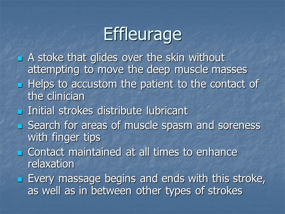 Effleurage A stoke that glides over the skin without attempting to move the deep muscle masses.