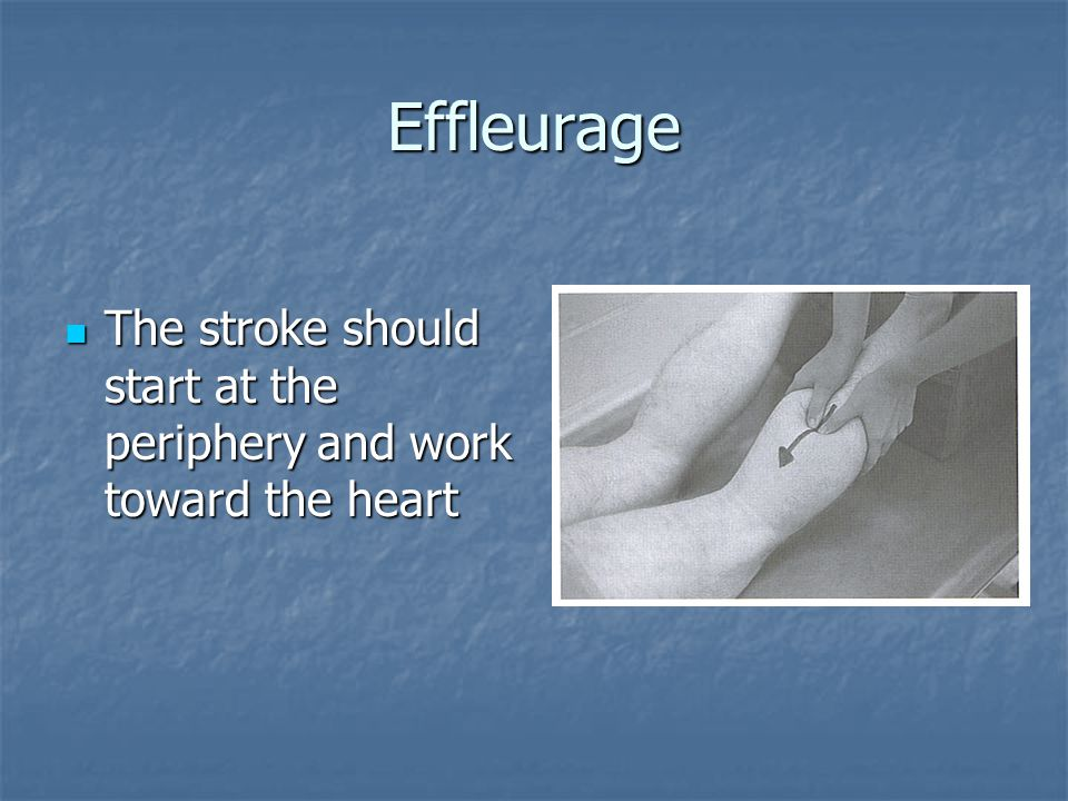 Effleurage The stroke should start at the periphery and work toward the heart