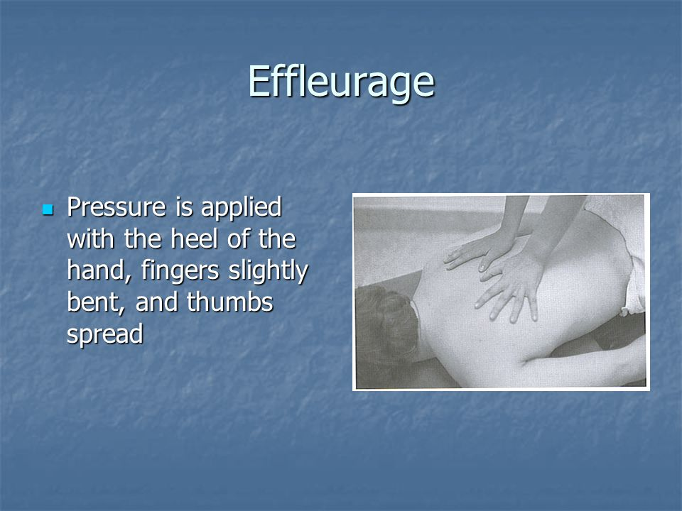Effleurage Pressure is applied with the heel of the hand, fingers slightly bent, and thumbs spread