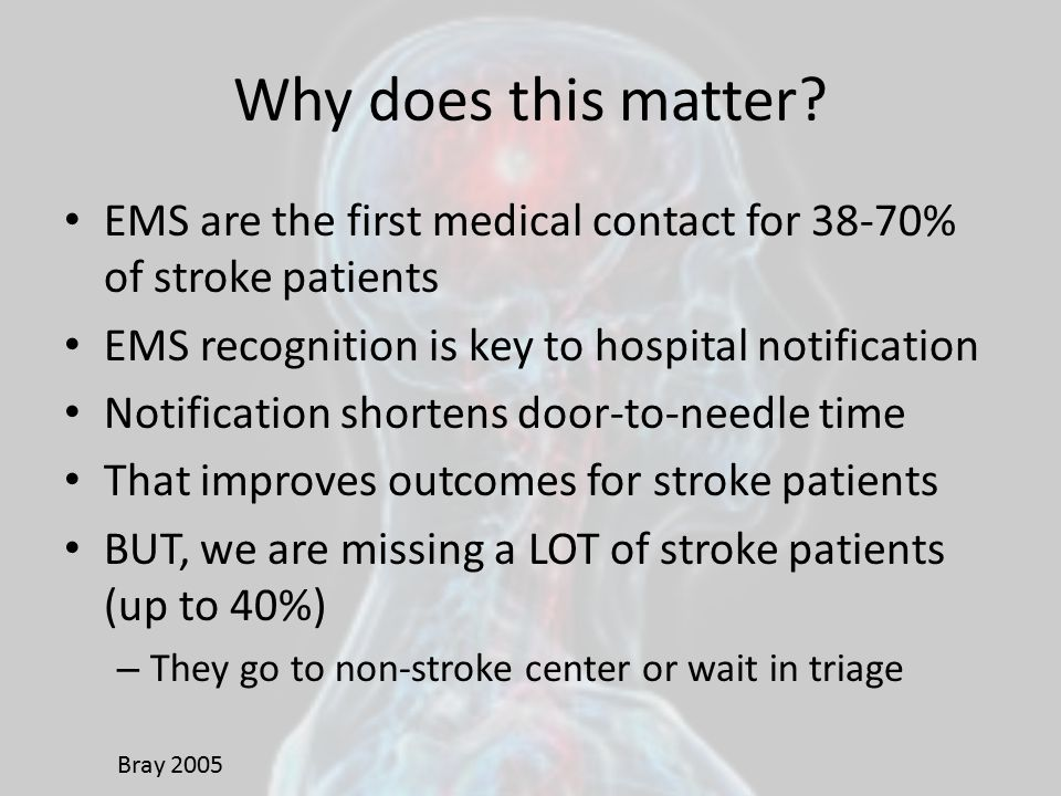 Why does this matter EMS are the first medical contact for 38-70% of stroke patients. EMS recognition is key to hospital notification.