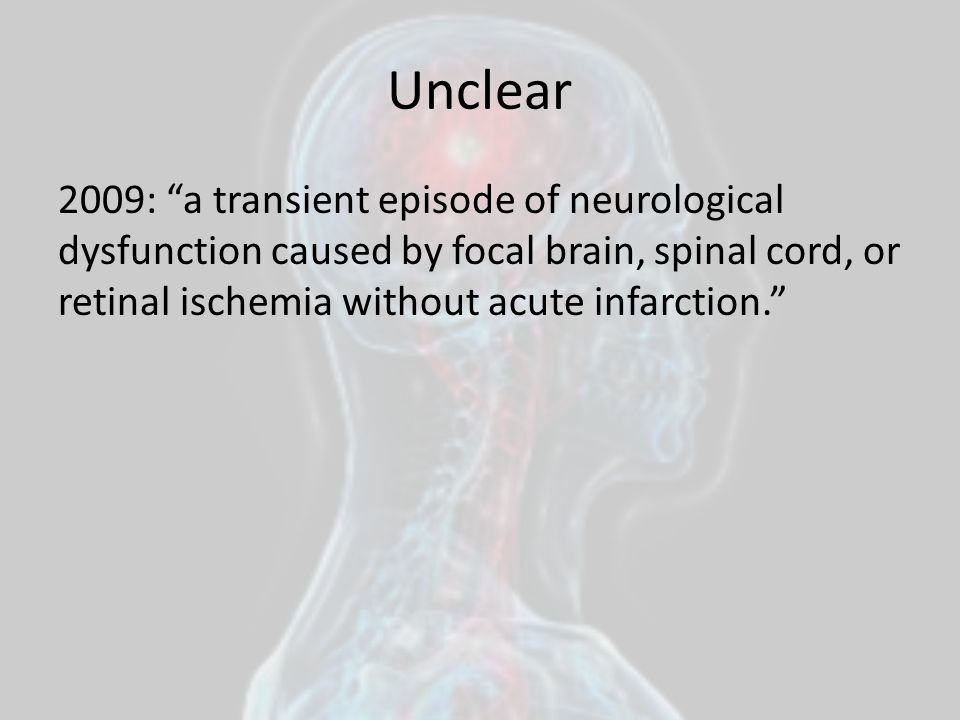 Unclear 2009: a transient episode of neurological dysfunction caused by focal brain, spinal cord, or retinal ischemia without acute infarction.