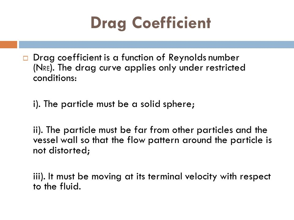 Drag Coefficient Drag coefficient is a function of Reynolds number (NRE). The drag curve applies only under restricted conditions: