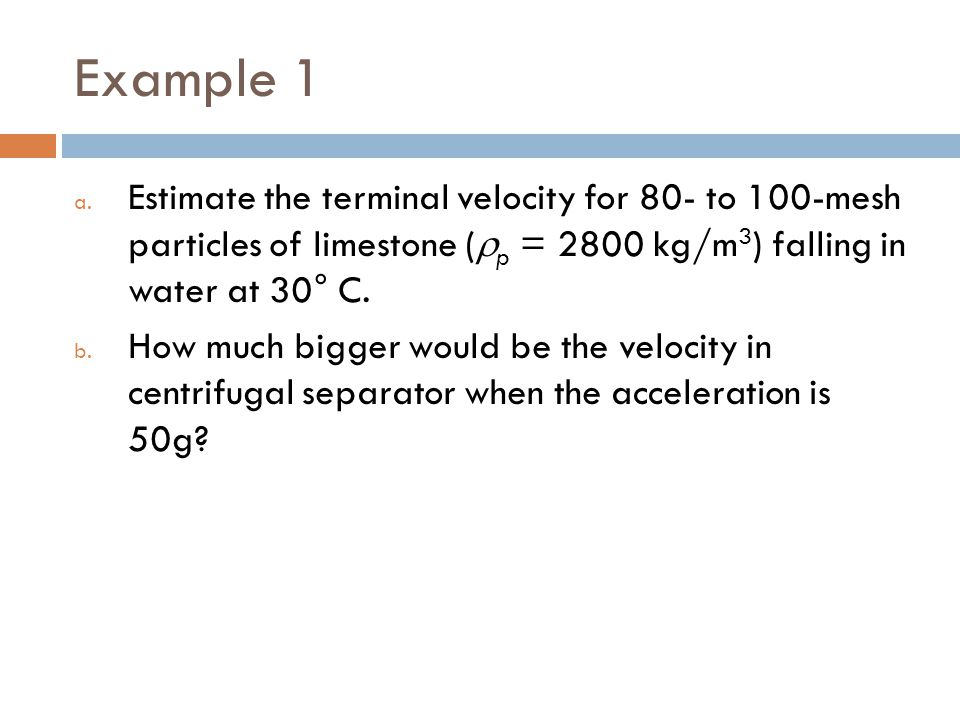 Example 1 Estimate the terminal velocity for 80- to 100-mesh particles of limestone (p = 2800 kg/m3) falling in water at 30° C.