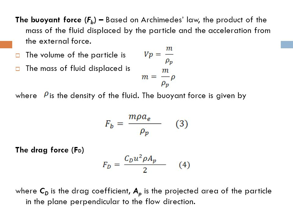 The buoyant force (Fb) – Based on Archimedes' law, the product of the mass of the fluid displaced by the particle and the acceleration from the external force.
