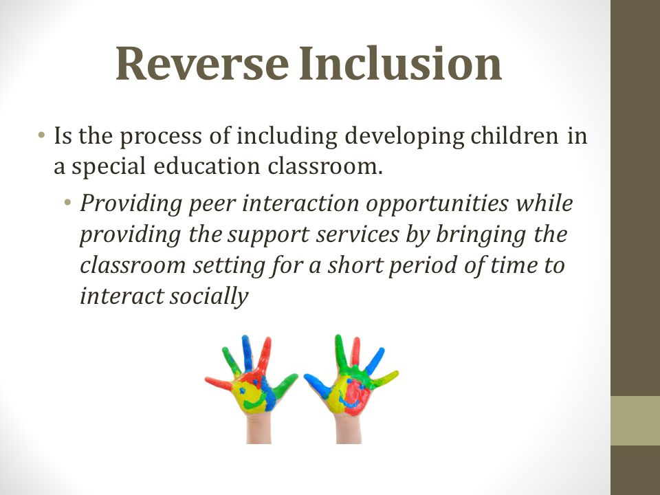 Reverse Inclusion Is the process of including developing children in a special education classroom.