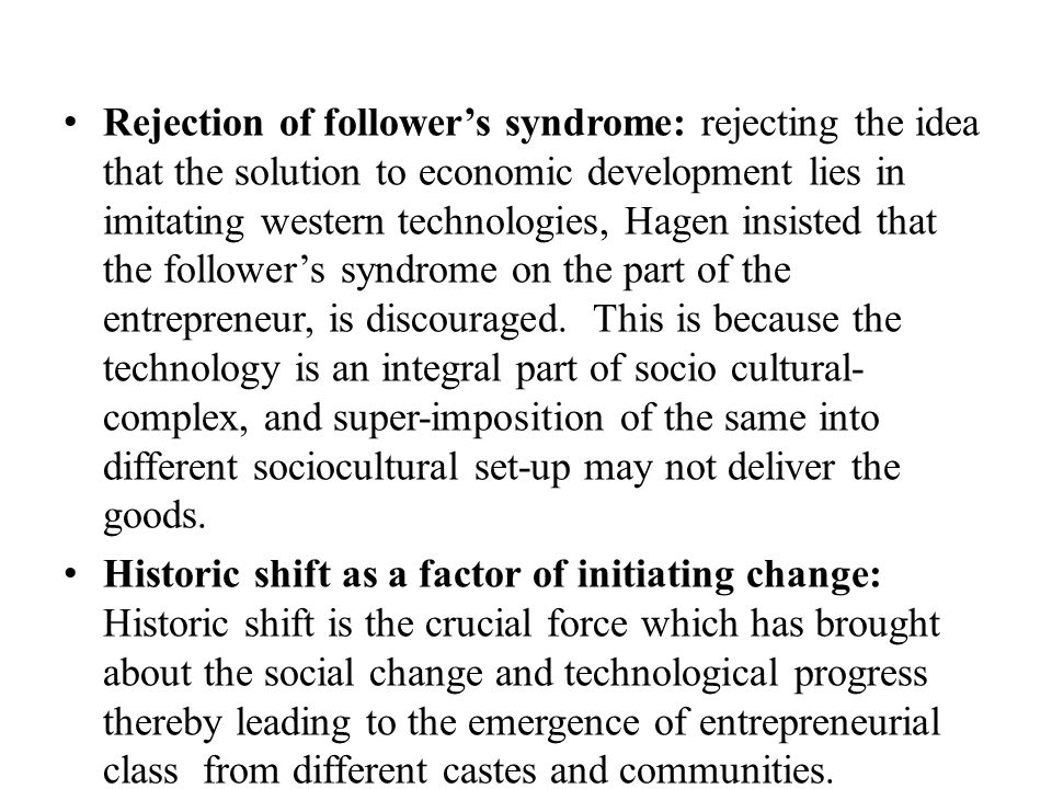 Rejection of follower's syndrome: rejecting the idea that the solution to economic development lies in imitating western technologies, Hagen insisted that the follower's syndrome on the part of the entrepreneur, is discouraged. This is because the technology is an integral part of socio cultural-complex, and super-imposition of the same into different sociocultural set-up may not deliver the goods.